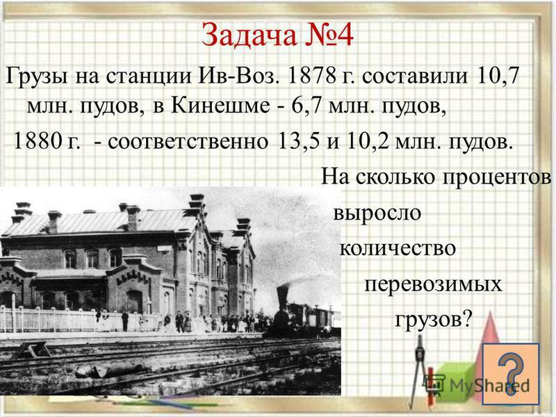 Задача 4 Грузы на станции Ив-Воз. 1878 г. составили 10,7 млн. пудов, в Кинешме - 6,7 млн. пудов, 1880 г. - соответственно 13,5 и 10,2 млн. пудов. На сколько процентов выросло количество перевозимых грузов?