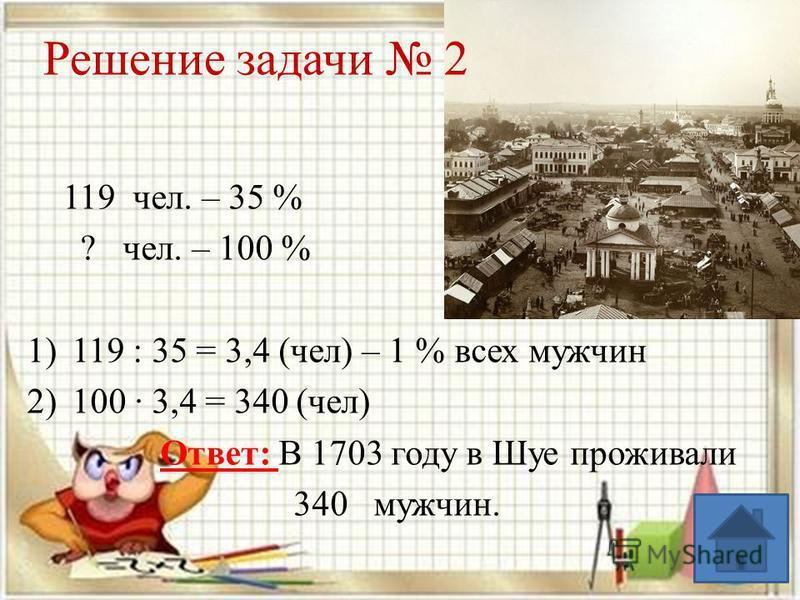 119 чел. – 35 % ? чел. – 100 % 1)119 : 35 = 3,4 (чел) – 1 % всех мужчин 2)100 3,4 = 340 (чел) Ответ: В 1703 году в Шуе проживали 340 мужчин. Решение задачи 2