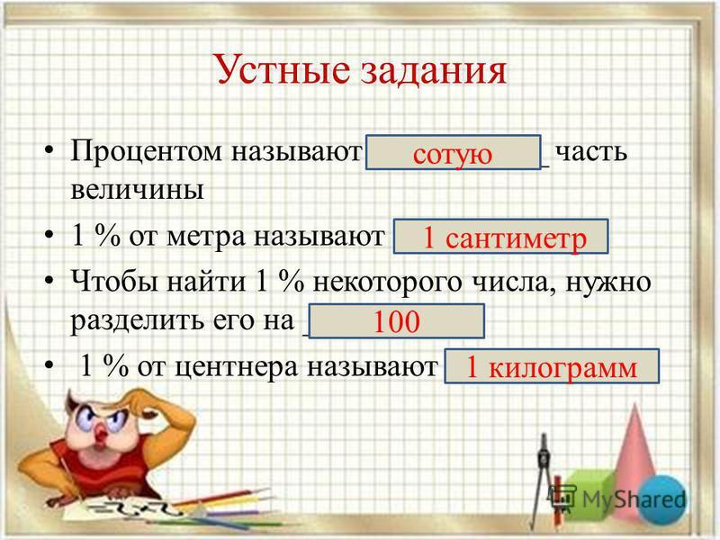 Устные задания Процентом называют ___________ часть величины 1 % от метра называют _________ Чтобы найти 1 % некоторого числа, нужно разделить его на ______ 1 % от центнера называют _______ сотую 1 сантиметр 100 1 килограмм