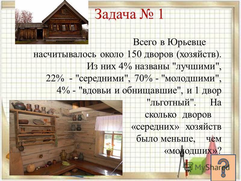 Задача 1 Всего в Юрьевце насчитывалось около 150 дворов (хозяйств). Из них 4% названы лучшими, 22% - средними, 70% - молодшими, 4% - вдовьи и обнищавшие, и 1 двор льготный. На сколько дворов «средних» хозяйств было меньше, чем «молодших»?