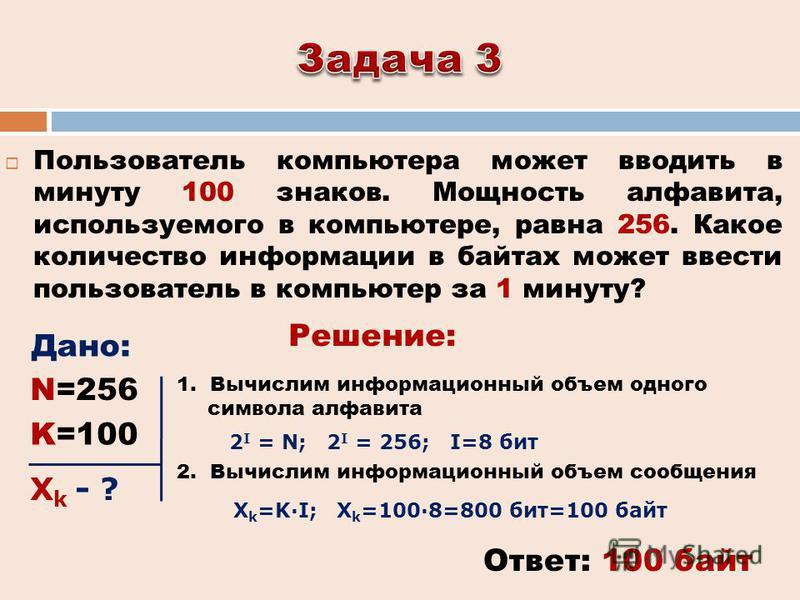 Пользователь компьютера может вводить в минуту 100 знаков. Мощность алфавита, используемого в компьютере, равна 256. Какое количество информации в байтах может ввести пользователь в компьютер за 1 минуту? Ответ: 100 байт Решение: Дано: 2 I = N; 2 I =