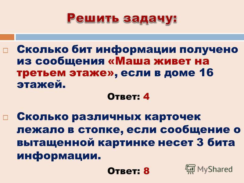 Сколько бит информации получено из сообщения «Маша живет на третьем этаже», если в доме 16 этажей. Сколько различных карточек лежало в стопке, если сообщение о вытащенной картинке несет 3 бита информации. Ответ: 4 Ответ: 8