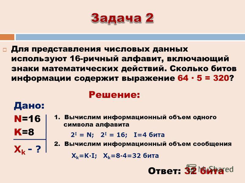 Для представления числовых данных используют 16-ричный алфавит, включающий знаки математических действий. Сколько битов информации содержит выражение 64 5 = 320? Ответ: 32 бита Решение: Дано: 2 I = N; 2 I = 16; I=4 бита 1. Вычислим информационный объ
