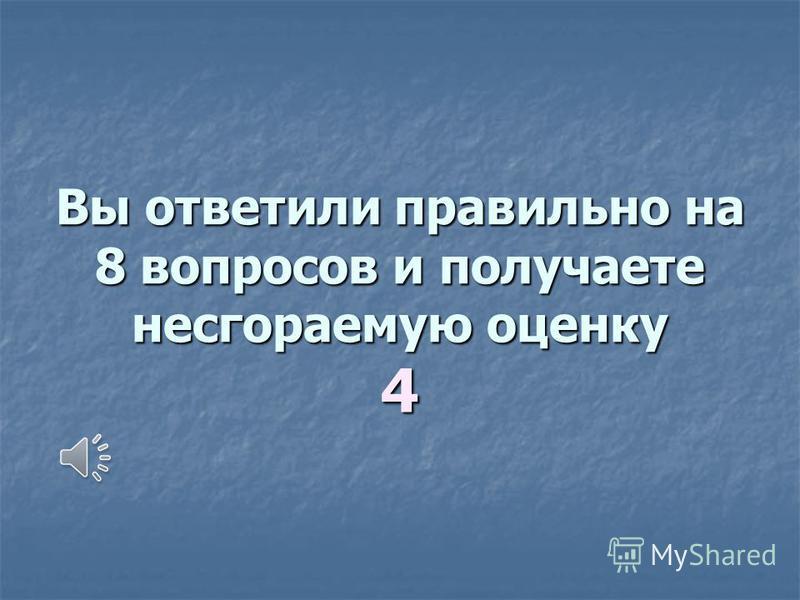 Вы ответили правильно на 8 вопросов и получаете несгораемую оценку 4