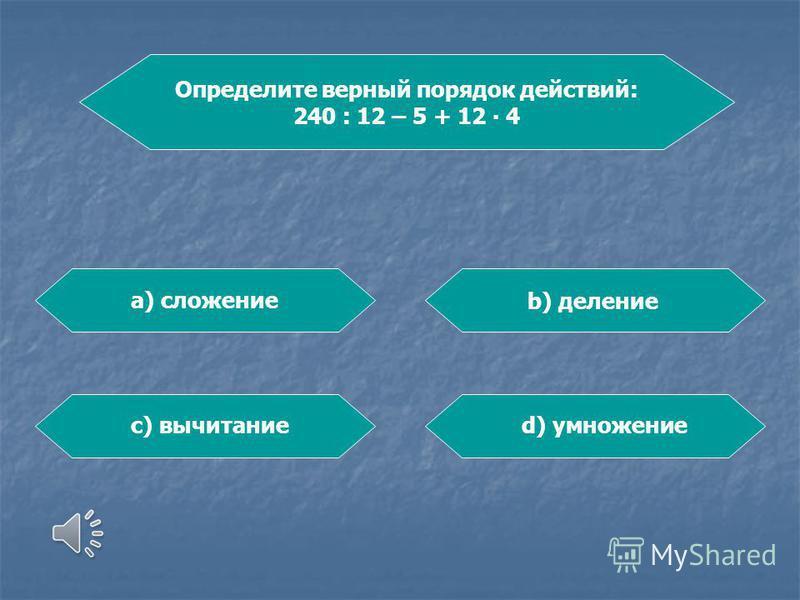 Определите верный порядок действий: 240 : 12 – 5 + 12 4 а) сложение b) деление c) вычитаниеd) умножение