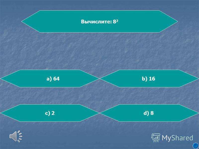 Вычислите: 8 2 b) 16 d) 8c) 2 а) 64