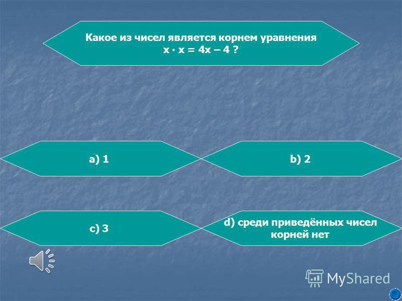 Какое из чисел является корнем уравнения х х = 4 х – 4 ? b) 2a) 1 d) среди приведённых чисел корней нет c) 3
