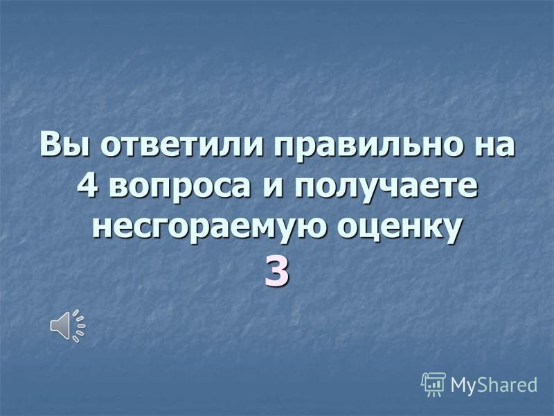 Вы ответили правильно на 4 вопроса и получаете несгораемую оценку 3