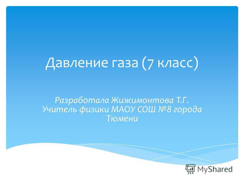Давление газа (7 класс) Разработала Жижимонтова Т.Г. Учитель физики МАОУ СОШ 8 города Тюмени