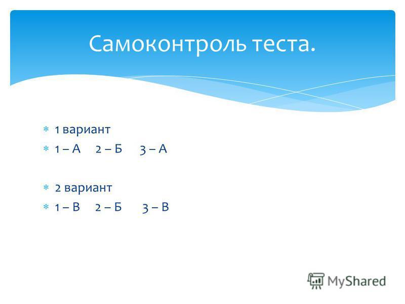 1 вариант 1 – А 2 – Б 3 – А 2 вариант 1 – В 2 – Б 3 – В Самоконтроль теста.