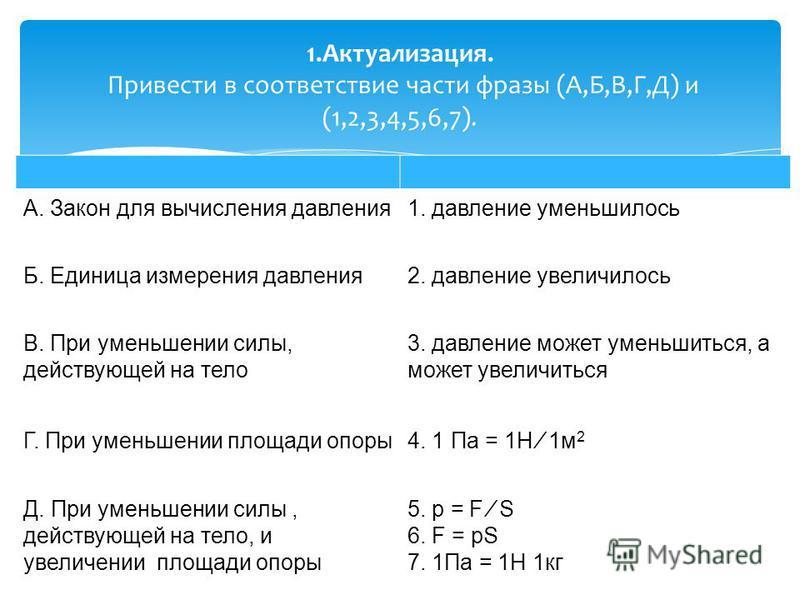 А. Закон для вычисления давления 1. давление уменьшилось Б. Единица измерения давления 2. давление увеличилось В. При уменьшении силы, действующей на тело 3. давление может уменьшиться, а может увеличиться Г. При уменьшении площади опоры 4. 1 Па = 1Н