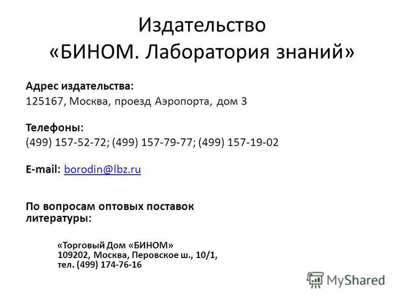Издательство «БИНОМ. Лаборатория знаний» Адрес издательства: 125167, Москва, проезд Аэропорта, дом 3 Телефоны: (499) 157-52-72; (499) 157-79-77; (499) 157-19-02 E-mail: borodin@lbz.ruborodin@lbz.ru По вопросам оптовых поставок литературы: «Торговый Д