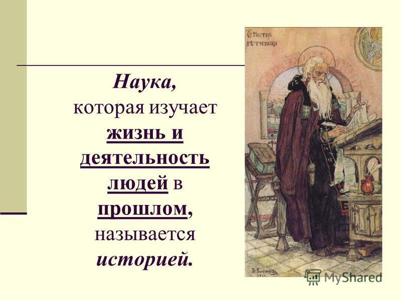 Наука, которая изучает жизнь и деятельность людей в прошлом, называется историей.