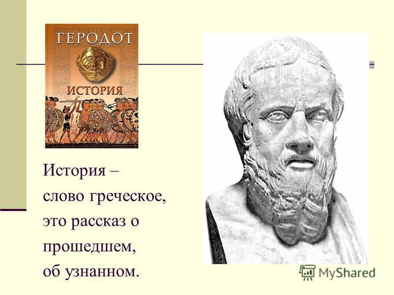 История – слово греческое, это рассказ о прошедшем, об узнанном.
