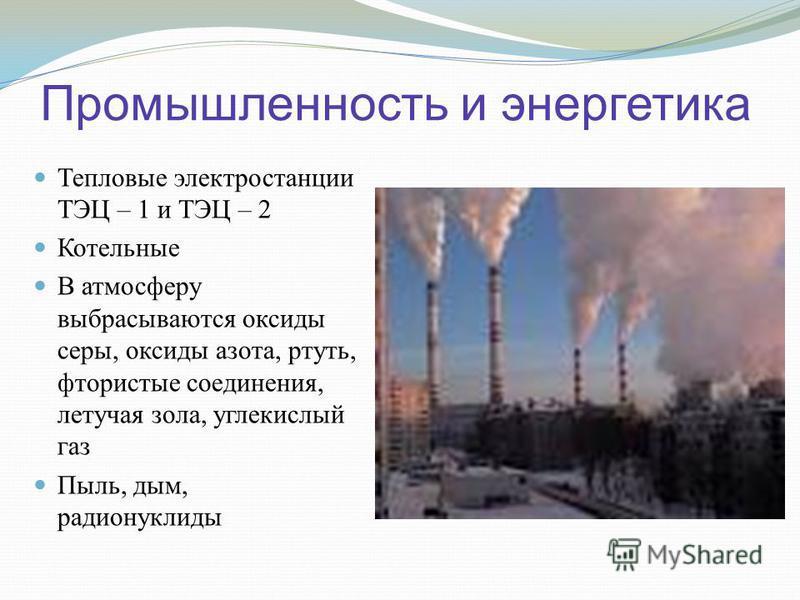 Промышленность и энергетика Тепловые электростанции ТЭЦ – 1 и ТЭЦ – 2 Котельные В атмосферу выбрасываются оксиды серы, оксиды азота, ртуть, фтористые соединения, летучая зола, углекислый газ Пыль, дым, радионуклиды