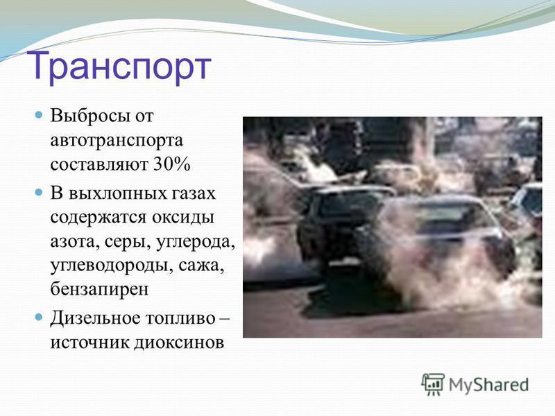 Транспорт Выбросы от автотранспорта составляют 30% В выхлопных газах содержатся оксиды азота, серы, углерода, углеводороды, сажа, бензапирен Дизельное топливо – источник диоксинов