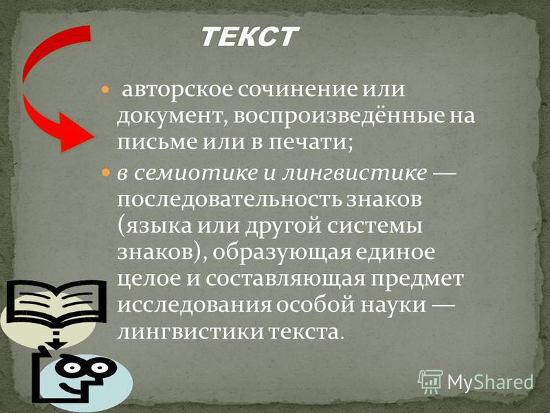 авторское сочинение или документ, воспроизведённые на письме или в печати; в семиотике и лингвистике последовательность знаков (языка или другой системы знаков), образующая единое целое и составляющая предмет исследования особой науки лингвистики тек