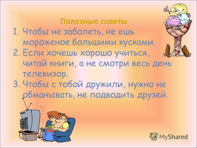 Полезные советы 1. Чтобы не заболеть, не ешь мороженое большими кусками. 2. Если хочешь хорошо учиться, читай книги, а не смотри весь день телевизор. 3. Чтобы с тобой дружили, нужно не обманывать, не подводить друзей.