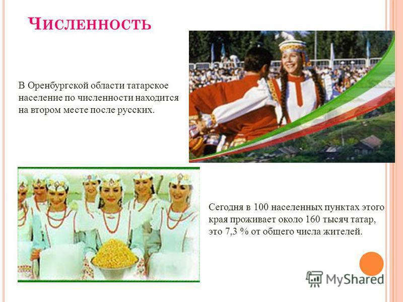 Ч ИСЛЕННОСТЬ В Оренбургской области татарское население по численности находится на втором месте после русских. Сегодня в 100 населенных пунктах этого края проживает около 160 тысяч татар, это 7,3 % от общего числа жителей.