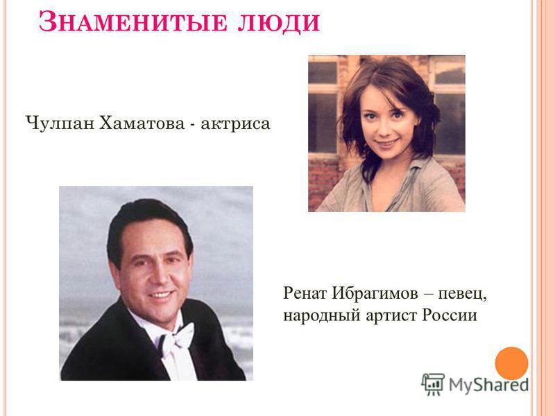 З НАМЕНИТЫЕ ЛЮДИ Чулпан Хаматова - актриса Ренат Ибрагимов – певец, народный артист России