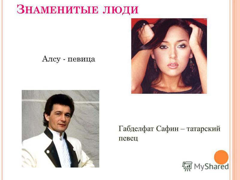З НАМЕНИТЫЕ ЛЮДИ Алсу - певица Габделфат Сафин – татарский певец
