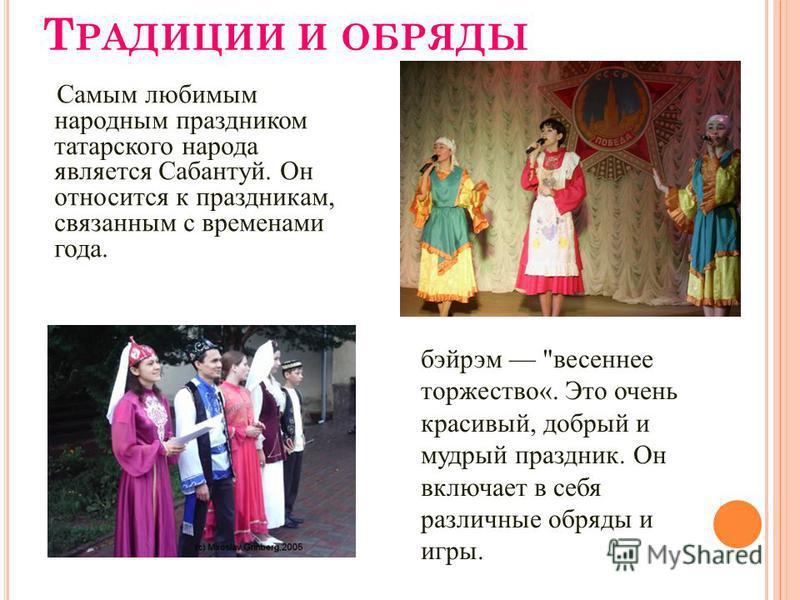 Т РАДИЦИИ И ОБРЯДЫ Самым любимым народным праздником татарского народа является Сабантуй. Он относится к праздникам, связанным с временами года. бэйрэм