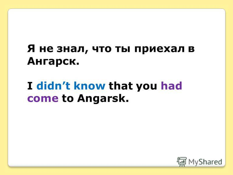Я не знал, что ты приехал в Ангарск. I didnt know that you had come to Angarsk.