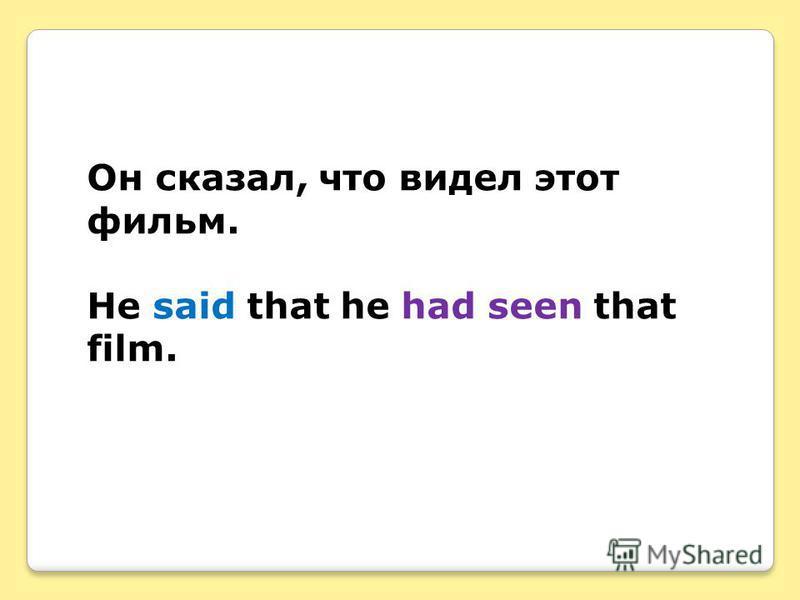 Он сказал, что видел этот фильм. He said that he had seen that film.