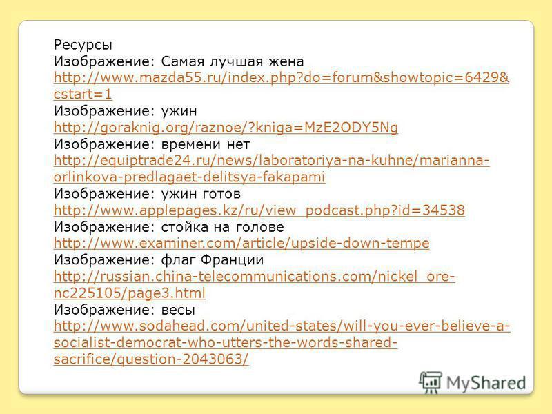 Ресурсы Изображение: Самая лучшая жена http://www.mazda55.ru/index.php?do=forum&showtopic=6429& cstart=1 Изображение: ужин http://goraknig.org/raznoe/?kniga=MzE2ODY5Ng Изображение: времени нет http://equiptrade24.ru/news/laboratoriya-na-kuhne/mariann