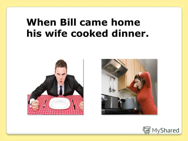 When Bill came home his wife cooked dinner.