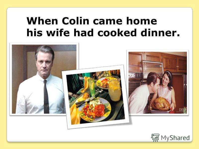 When Colin came home his wife had cooked dinner.