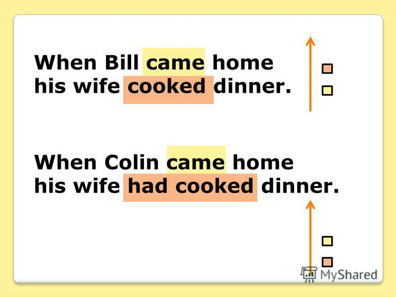 When Bill came home his wife cooked dinner. When Colin came home his wife had cooked dinner.