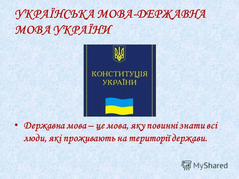 УКРАЇНСЬКА МОВА-ДЕРЖАВНА МОВА УКРАЇНИ Державна мова – це мова, яку повинні знати всі люди, які проживають на території держави.
