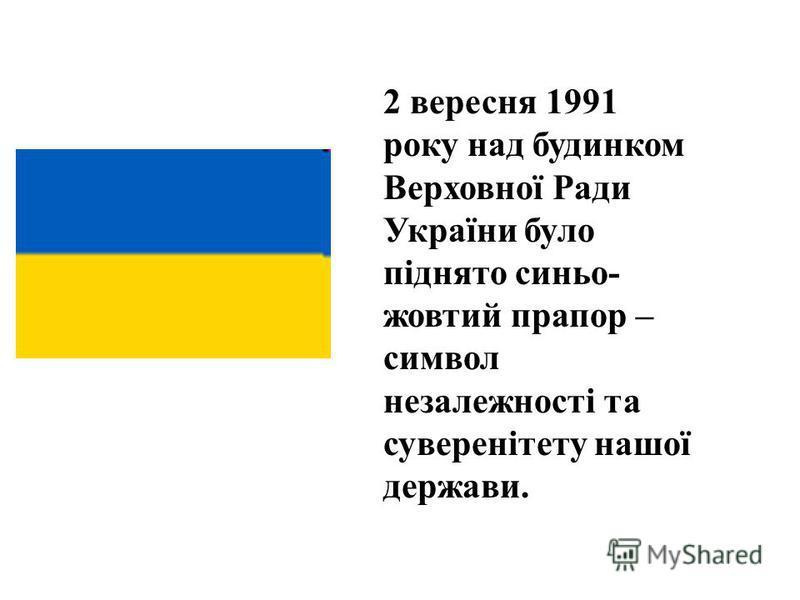 2 вересня 1991 року над будинком Верховної Ради України було піднято синьо- жовтий прапор – символ незалежності та суверенітету нашої держави.