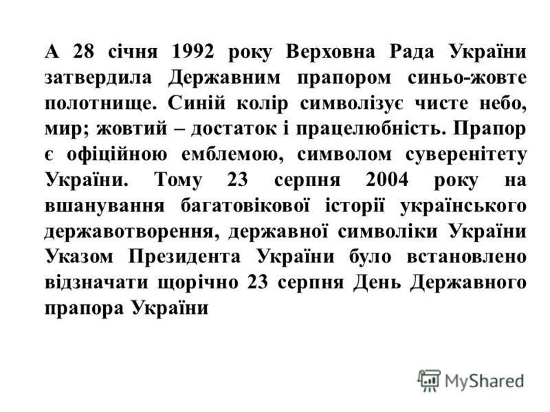 А 28 січня 1992 року Верховна Рада України затвердила Державним прапором синьо-жовте полотнище. Синій колір символізує чисте небо, мир; жовтий – достаток і працелюбність. Прапор є офіційною емблемою, символом суверенітету України. Тому 23 серпня 2004