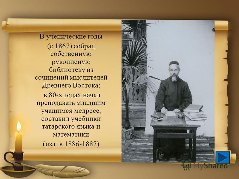 В ученические годы (с 1867) собрал собственную рукописную библиотеку из сочинений мыслителей Древнего Востока; в 80-х годах начал преподавать младшим учащимся медресе, составил учебники татарского языка и математики (изд. в 1886-1887)