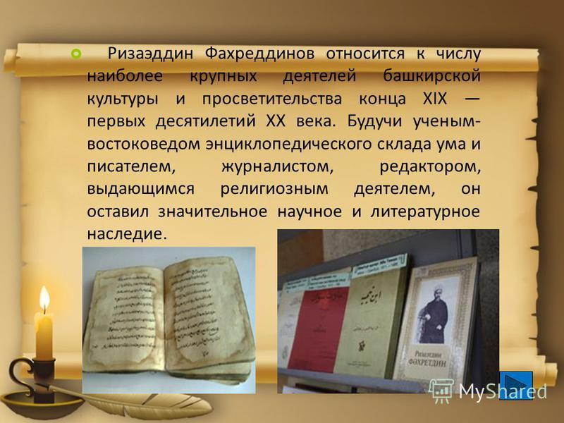 Ризаэддин Фахреддинов относится к числу наиболее крупных деятелей башкирской культуры и просветительства конца XIX первых десятилетий ХХ века. Будучи ученым- востоковедом энциклопедического склада ума и писателем, журналистом, редактором, выдающимся