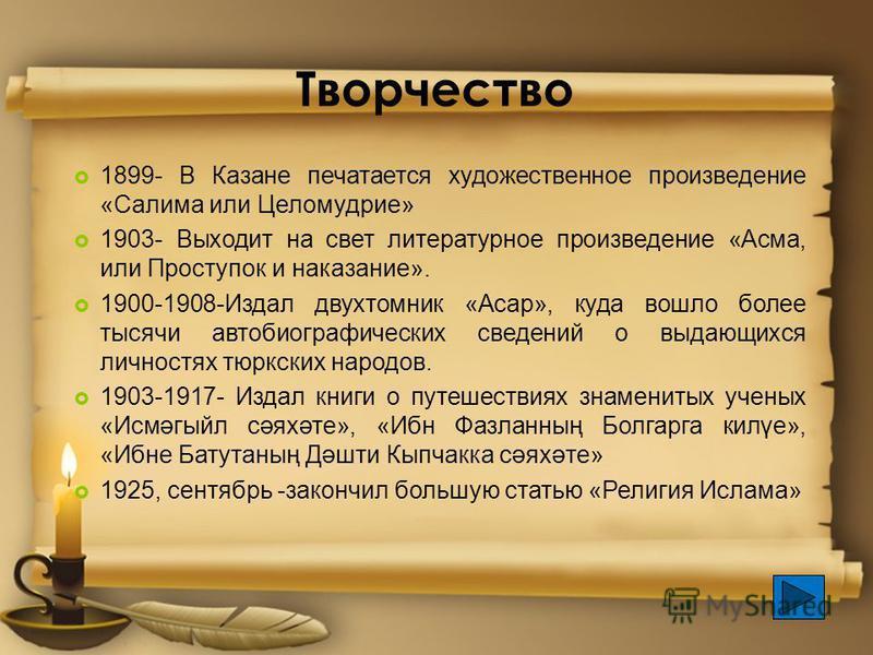Творчество 1899- В Казане печатается художественное произведение «Салима или Целомудрие» 1903- Выходит на свет литературное произведение «Асма, или Проступок и наказание». 1900-1908-Издал двухтомник «Асар», куда вошло более тысячи автобиографических