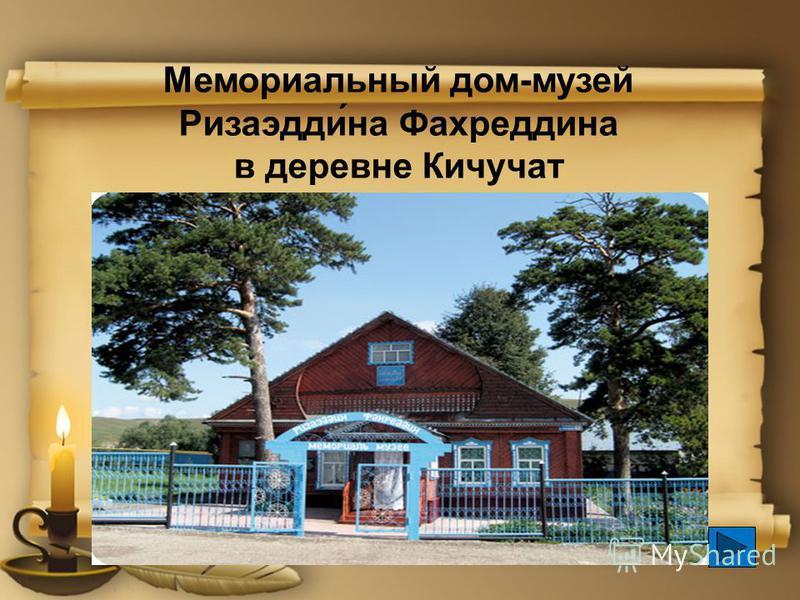 Мемориальный дом-музей Ризаэдди́на Фахреддина в деревне Кичучат