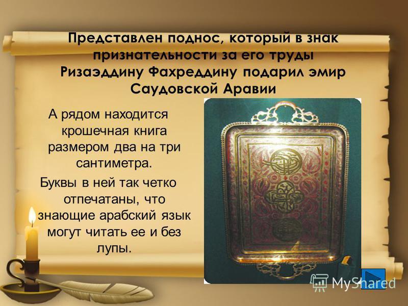 Представлен поднос, который в знак признательности за его труды Ризаэддину Фахреддину подарил эмир Саудовской Аравии А рядом находится крошечная книга размером два на три сантиметра. Буквы в ней так четко отпечатаны, что знающие арабский язык могут ч
