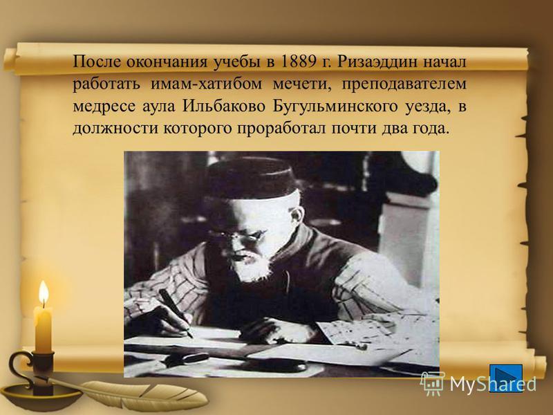 После окончания учебы в 1889 г. Ризаэддин начал работать имам-хатибом мечети, преподавателем медресе аула Ильбаково Бугульминского уезда, в должности которого проработал почти два года.