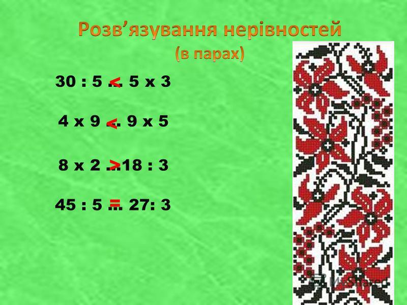 30 : 5 … 5 х 3 4 х 9 … 9 х 5 8 х 2 …18 : 3 45 : 5 … 27: 3 < < > =