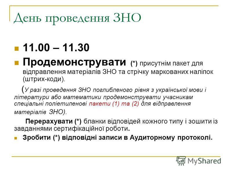 День проведення ЗНО 11.00 – 11.30 Продемонструвати (*) присутнім пакет для відправлення матеріалів ЗНО та стрічку маркованих наліпок (штрих-коди). ( У разі проведення ЗНО поглибленого рівня з української мови і літератури або математики продемонструв