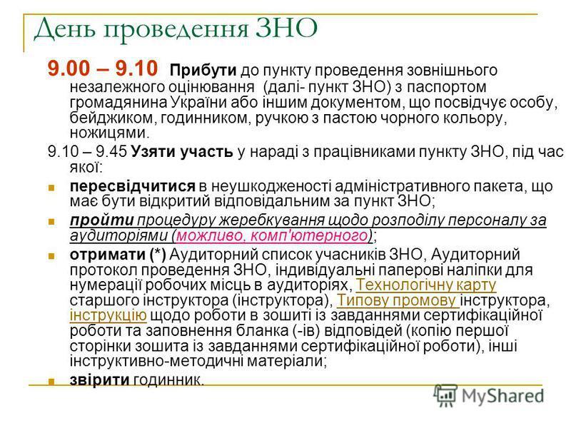 День проведення ЗНО 9.00 – 9.10 Прибути до пункту проведення зовнішнього незалежного оцінювання (далі- пункт ЗНО) з паспортом громадянина України або іншим документом, що посвідчує особу, бейджиком, годинником, ручкою з пастою чорного кольору, ножиця