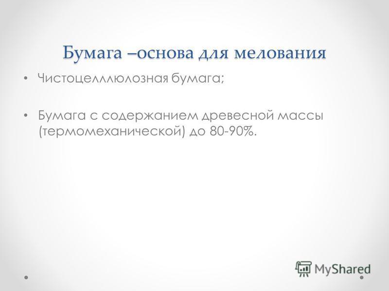 Бумага –основа для мелования Чистоцелллюлозная бумага; Бумага с содержанием древесной массы (термомеханической) до 80-90%.