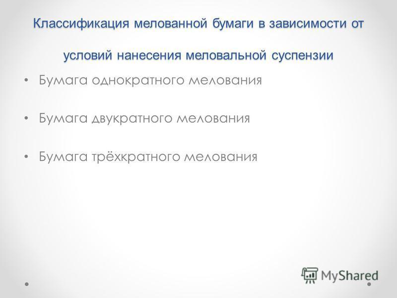 Классификация мелованной бумаги в зависимости от условий нанесения меловальной суспензии Бумага однократного мелования Бумага двукратного мелования Бумага трёхкратного мелования