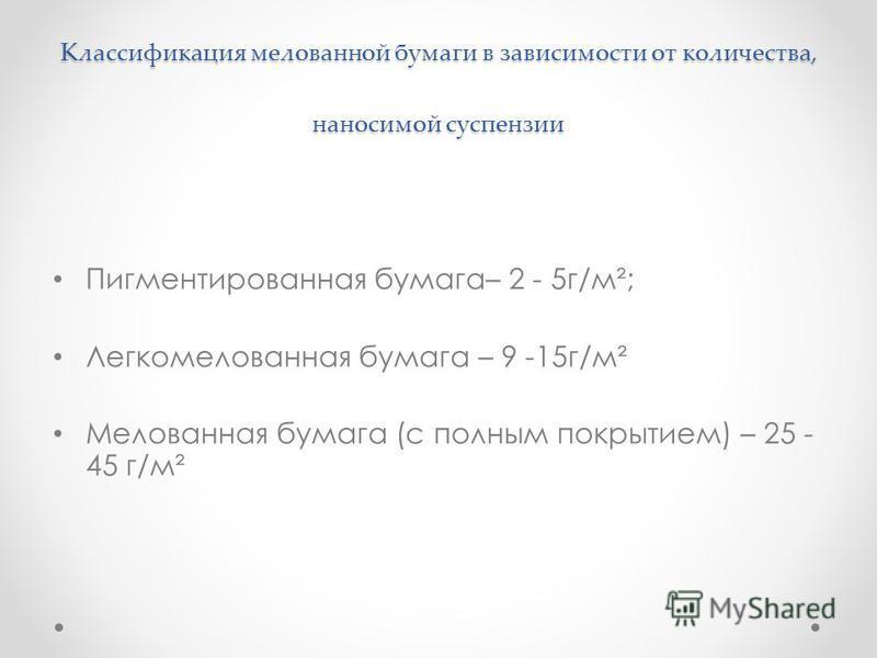 Классификация мелованной бумаги в зависимости от количества, наносимой суспензии Пигментированная бумага– 2 - 5 г/м²; Легкомелованная бумага – 9 -15 г/м² Мелованная бумага (с полным покрытием) – 25 - 45 г/м²