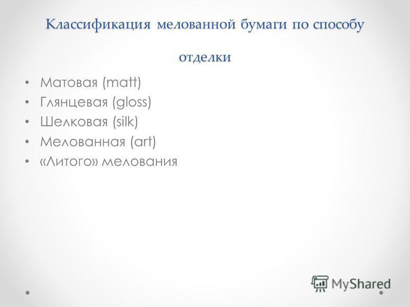 Классификация мелованной бумаги по способу отделки Матовая (matt) Глянцевая (gloss) Шелковая (silk) Мелованная (art) «Литого» мелования
