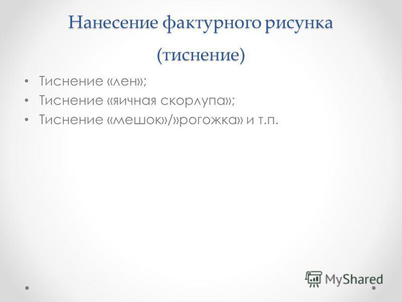 Нанесение фактурного рисунка (тиснение) Тиснение «лен»; Тиснение «яичная скорлупа»; Тиснение «мешок»/»рогожка» и т.п.