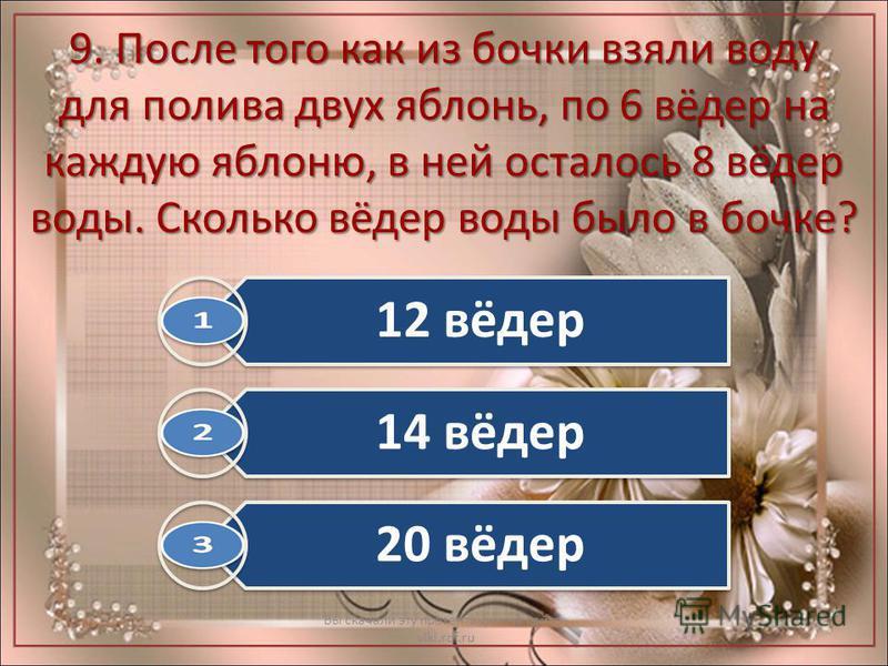 9. После того как из бочки взяли воду для полива двух яблонь, по 6 вёдер на каждую яблоню, в ней осталось 8 вёдер воды. Сколько вёдер воды было в бочке? Вы скачали эту презентацию на сайте - viki.rdf.ru 12 вёдер 14 вёдер 20 вёдер